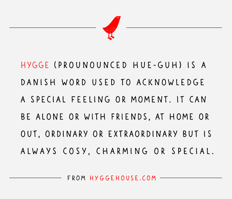Hygge (pronounced hue-guh) is a Danish work used to acknowledge a special feeling or moment. It can be alone or with friends, at home or out, ordinary or extraordinary but is always cosy, charming or special.